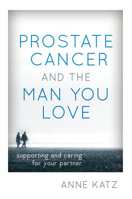 Prostate Cancer and the Man You Love: Supporting and Caring for Your Partner (Hardback)