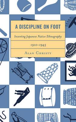 A Discipline on Foot: Inventing Japanese Native Ethnography, 1910-1945 (Hardback)