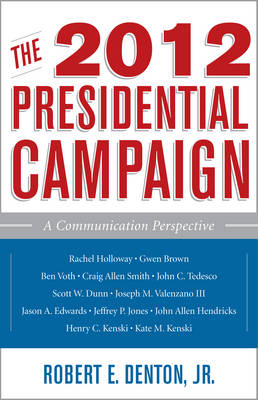 The 2012 Presidential Campaign: A Communication Perspective - Communication, Media, and Politics (Hardback)