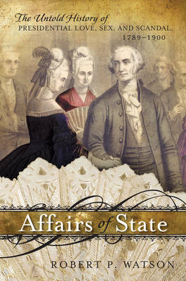 Affairs of State: The Untold History of Presidential Love, Sex, and Scandal, 1789-1900 (Paperback)