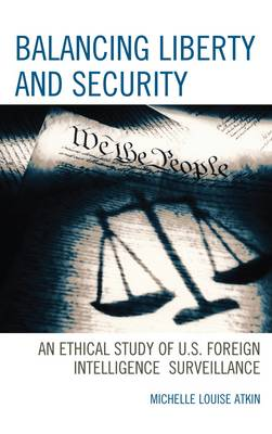 Balancing Liberty and Security: An Ethical Study of U.S. Foreign Intelligence Surveillance, 2001-2009 - Security and Professional Intelligence Education Series 15 (Hardback)