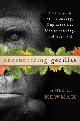 Encountering Gorillas: A Chronicle of Discovery, Exploitation, Understanding, and Survival (Hardback)