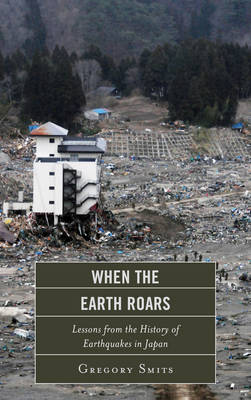 When the Earth Roars: Lessons from the History of Earthquakes in Japan - Asia/Pacific/Perspectives (Hardback)