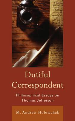 Dutiful Correspondent: Philosophical Essays on Thomas Jefferson (Hardback)