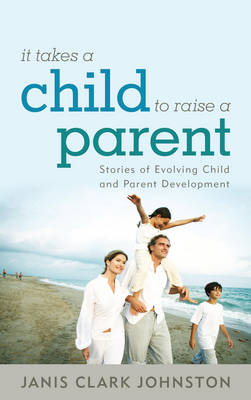 It Takes a Child to Raise a Parent: Stories of Evolving Child and Parent Development (Hardback)