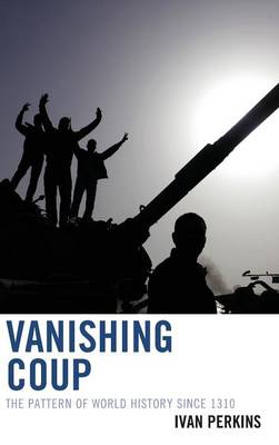 Vanishing Coup: The Pattern of World History since 1310 (Hardback)