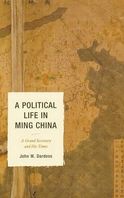 A Political Life in Ming China: A Grand Secretary and His Times (Hardback)