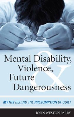 Mental Disability, Violence, and Future Dangerousness: Myths Behind the Presumption of Guilt (Hardback)