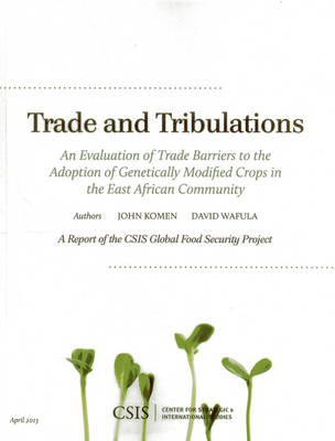 Trade and Tribulations: An Evaluation of Trade Barriers to the Adoption of Genetically Modified Crops in the East African Community - CSIS Reports (Paperback)