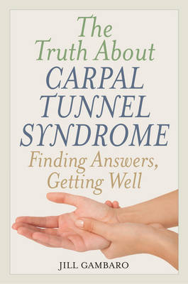 The Truth About Carpal Tunnel Syndrome: Finding Answers, Getting Well (Hardback)