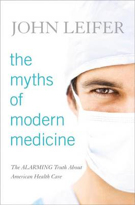 The Myths of Modern Medicine: The Alarming Truth About American Health Care (Hardback)