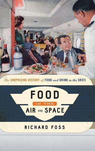 Food in the Air and Space: The Surprising History of Food and Drink in the Skies - Food on the Go (Hardback)