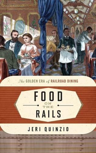 Food on the Rails: The Golden Era of Railroad Dining - Food on the Go 1 (Hardback)