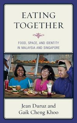 Eating Together: Food, Space, and Identity in Malaysia and Singapore - Rowman & Littlefield Studies in Food and Gastronomy (Hardback)