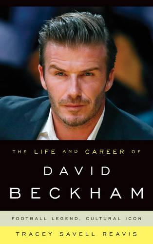The Life and Career of David Beckham: Football Legend, Cultural Icon (Hardback)