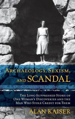 Archaeology, Sexism, and Scandal: The Long-Suppressed Story of One Woman's Discoveries and the Man Who Stole Credit for Them (Hardback)