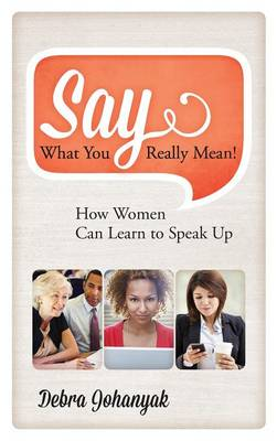 Say What You Really Mean!: How Women Can Learn to Speak Up (Hardback)