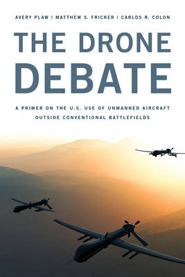 The Drone Debate: A Primer on the U.S. Use of Unmanned Aircraft Outside Conventional Battlefields (Hardback)
