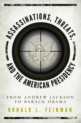 Assassinations, Threats, and the American Presidency: From Andrew Jackson to Barack Obama (Hardback)