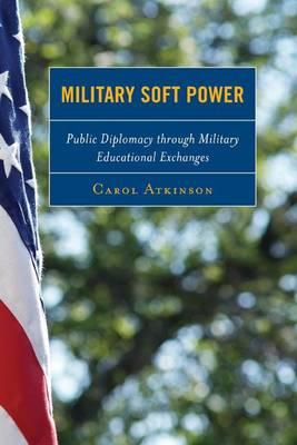Military Soft Power: Public Diplomacy Through Military Educational Exchanges (Hardback)