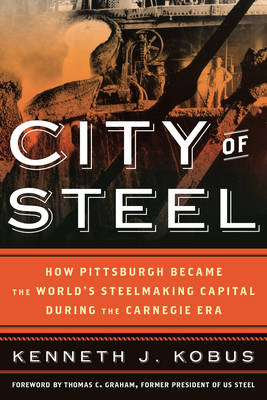 City of Steel: How Pittsburgh Became the World's Steelmaking Capital during the Carnegie Era (Hardback)