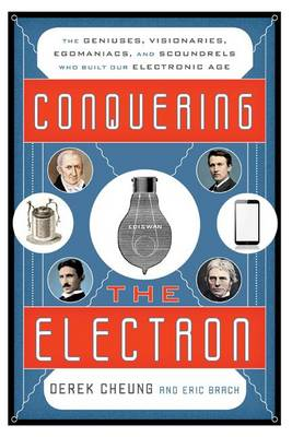 Conquering the Electron: The Geniuses, Visionaries, Egomaniacs, and Scoundrels Who Built Our Electronic Age (Hardback)