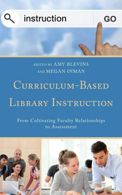 Curriculum-Based Library Instruction: From Cultivating Faculty Relationships to Assessment - Medical Library Association Books Series (Paperback)