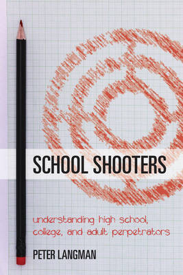 School Shooters: Understanding High School, College, and Adult Perpetrators (Hardback)