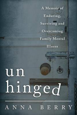 Unhinged: A Memoir of Enduring, Surviving, and Overcoming Family Mental Illness (Hardback)