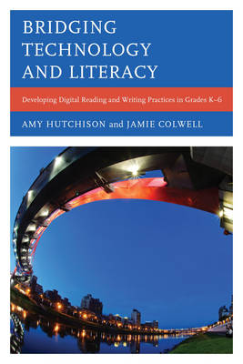 Bridging Technology and Literacy: Developing Digital Reading and Writing Practices in Grades K-6 (Paperback)