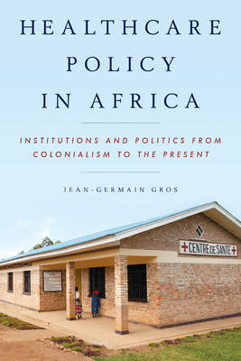 Healthcare Policy in Africa: Institutions and Politics from Colonialism to the Present (Hardback)