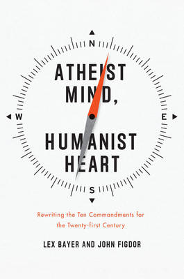 Atheist Mind, Humanist Heart: Rewriting the Ten Commandments for the Twenty-first Century (Hardback)