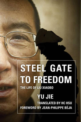 Steel Gate to Freedom: The Life of Liu Xiaobo (Hardback)