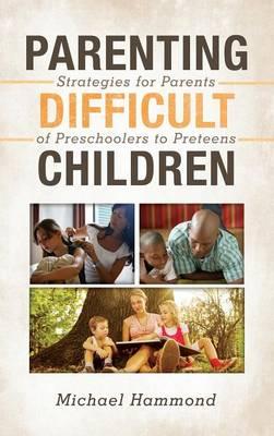 Parenting Difficult Children: Strategies for Parents of Preschoolers to Preteens (Hardback)