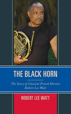 The Black Horn: The Story of Classical French Hornist Robert Lee Watt - African American Cultural Theory and Heritage (Hardback)