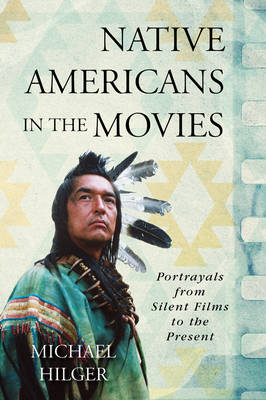 Native Americans in the Movies: Portrayals from Silent Films to the Present (Hardback)