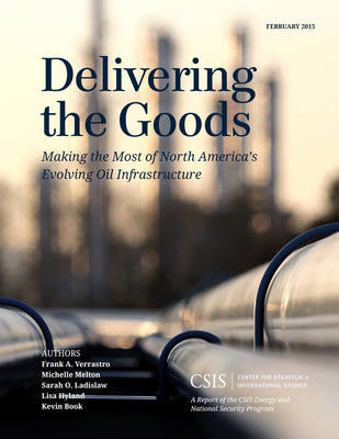 Delivering the Goods: Making the Most of North America's Evolving Oil Infrastructure - CSIS Reports (Paperback)