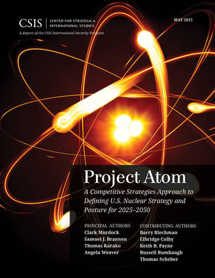 Project Atom: A Competitive Strategies Approach to Defining U.S. Nuclear Strategy and Posture for 2025-2050 - CSIS Reports (Paperback)