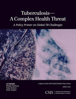 Tuberculosis - A Complex Health Threat: A Policy Primer of Global TB Challenges - CSIS Reports (Paperback)