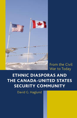 Ethnic Diasporas and the Canada-United States Security Community: From the Civil War to Today (Hardback)