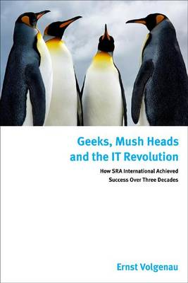 Geeks, Mush Heads, and the IT Revolution: How SRA International Achieved Success Over Nearly Four Decades (Hardback)