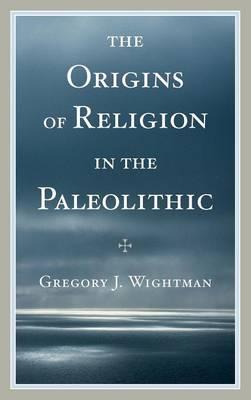 The Origins of Religion in the Paleolithic (Hardback)