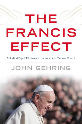 The Francis Effect: A Radical Pope's Challenge to the American Catholic Church (Hardback)