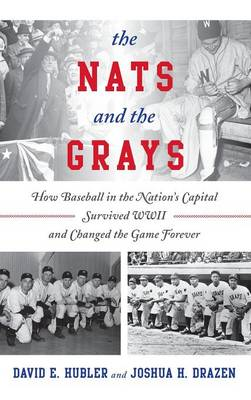 The Nats and the Grays: How Baseball in the Nation's Capital Survived WWII and Changed the Game Forever (Hardback)