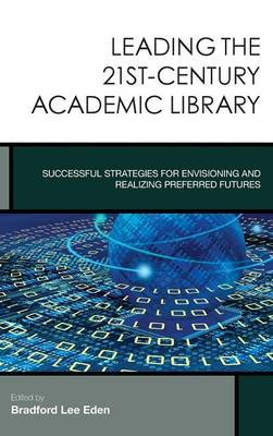 Leading the 21st-Century Academic Library: Successful Strategies for Envisioning and Realizing Preferred Futures - Creating the 21st-Century Academic Library 1 (Hardback)