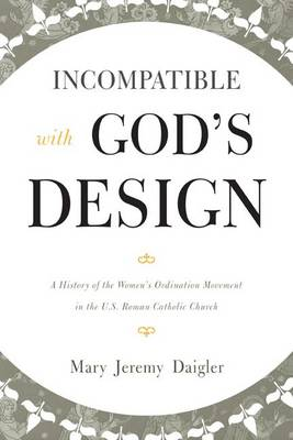 Incompatible with God's Design: A History of the Women's Ordination Movement in the U.S. Roman Catholic Church (Paperback)
