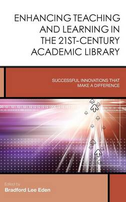 Enhancing Teaching and Learning in the 21st-Century Academic Library: Successful Innovations That Make a Difference - Creating the 21st-Century Academic Library 2 (Hardback)