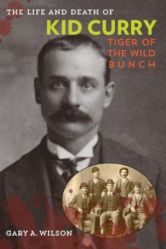 The Life and Death of Kid Curry: Tiger of the Wild Bunch (Paperback)