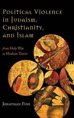 Political Violence in Judaism, Christianity, and Islam: From Holy War to Modern Terror (Hardback)