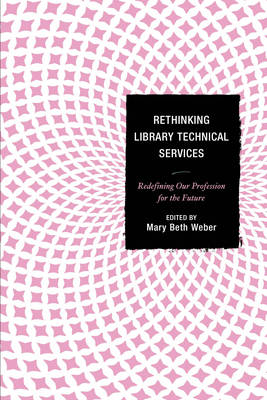 Rethinking Library Technical Services: Redefining Our Profession for the Future (Hardback)